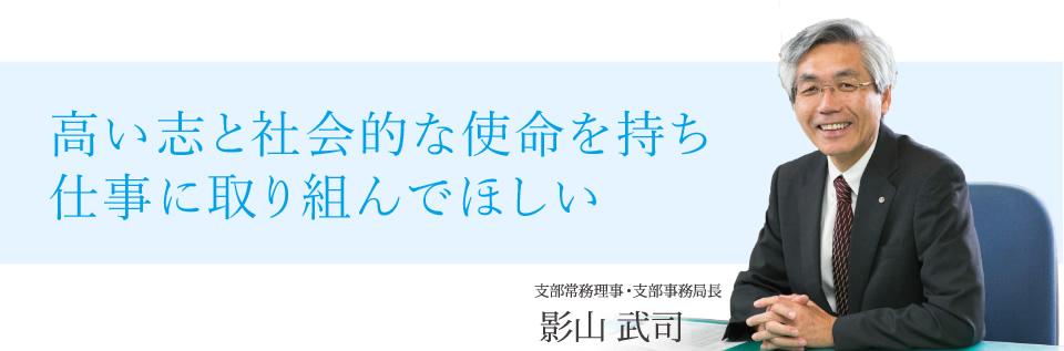 高い志と社会的な使命を持ち仕事に取り組んでほしい 支部常務理事・支部事務局長 影山武司